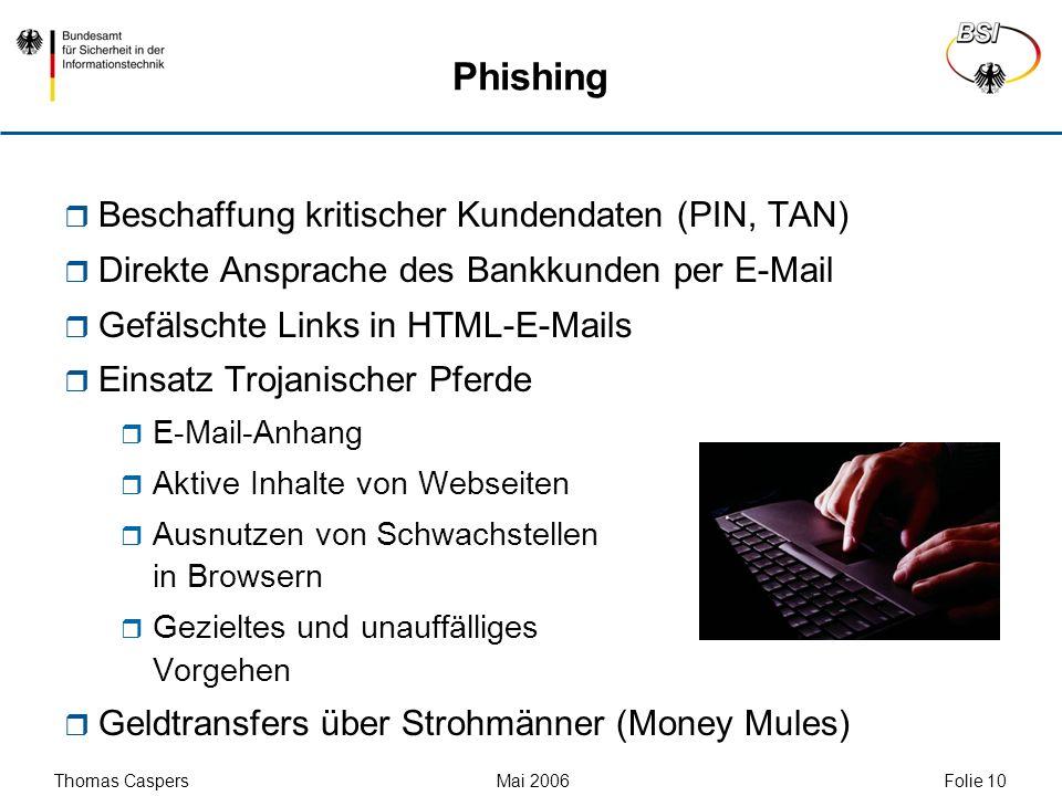 Thomas Caspers Mai 2006 Folie 10 Phishing Beschaffung kritischer Kundendaten (PIN, TAN) Direkte Ansprache des Bankkunden per E-Mail Gefälschte Links i