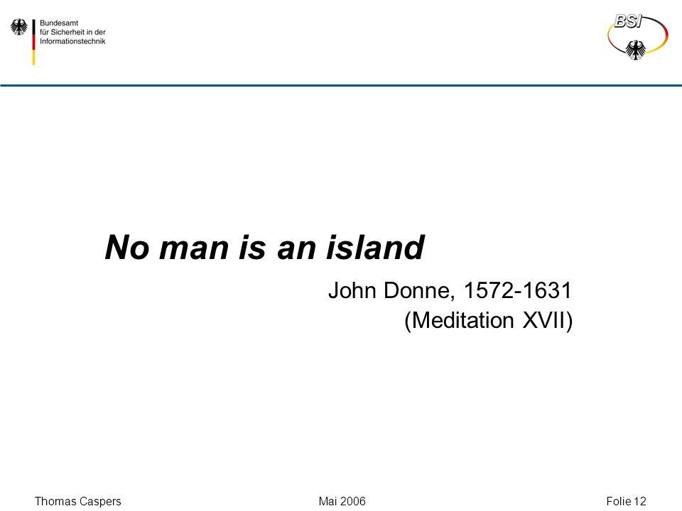 Thomas Caspers Mai 2006 Folie 12 No man is an island John Donne, 1572-1631 (Meditation XVII)
