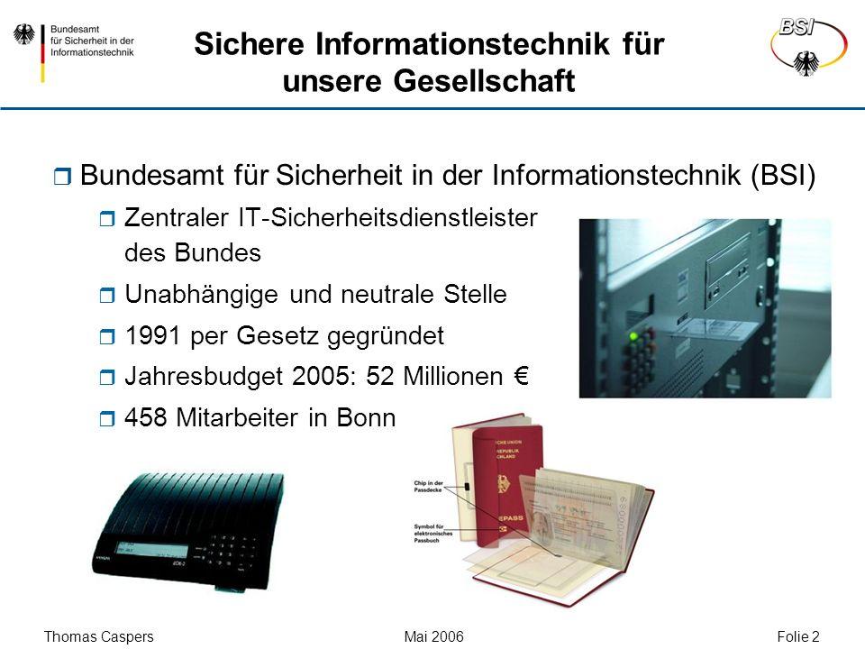 Thomas Caspers Mai 2006 Folie 23 Kontakt Bundesamt für Sicherheit in der Informationstechnik (BSI) Thomas Caspers Godesberger Allee 185-189 53175 Bonn Tel: +49 (0)30-18-9582-5452 Fax: +49 (0)30-1810-9582-5452 thomas.caspers@bsi.bund.de www.bsi.bund.de