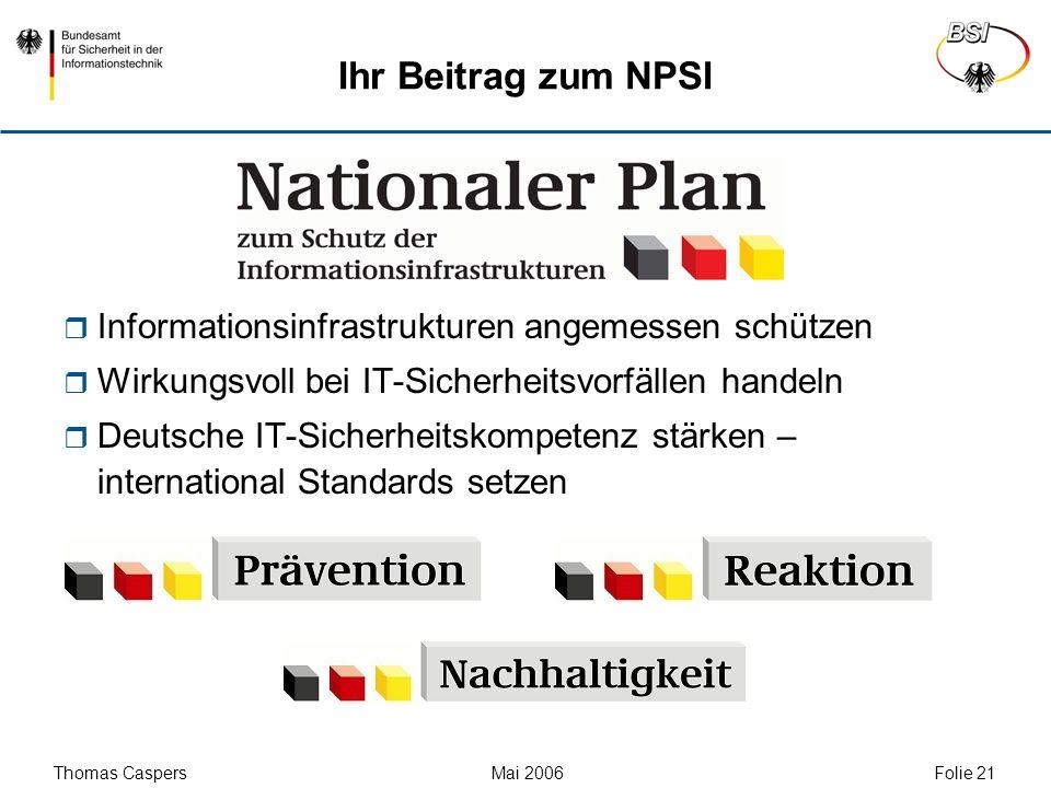 Thomas Caspers Mai 2006 Folie 21 Ihr Beitrag zum NPSI Informationsinfrastrukturen angemessen schützen Wirkungsvoll bei IT-Sicherheitsvorfällen handeln