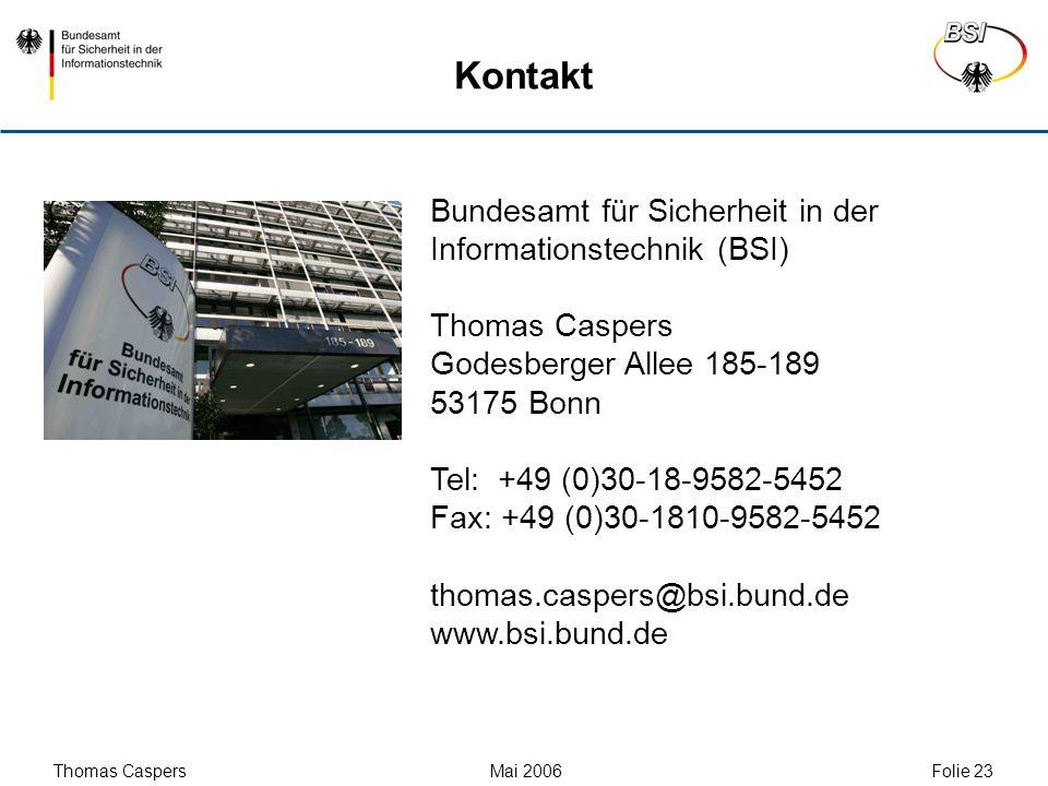 Thomas Caspers Mai 2006 Folie 23 Kontakt Bundesamt für Sicherheit in der Informationstechnik (BSI) Thomas Caspers Godesberger Allee 185-189 53175 Bonn