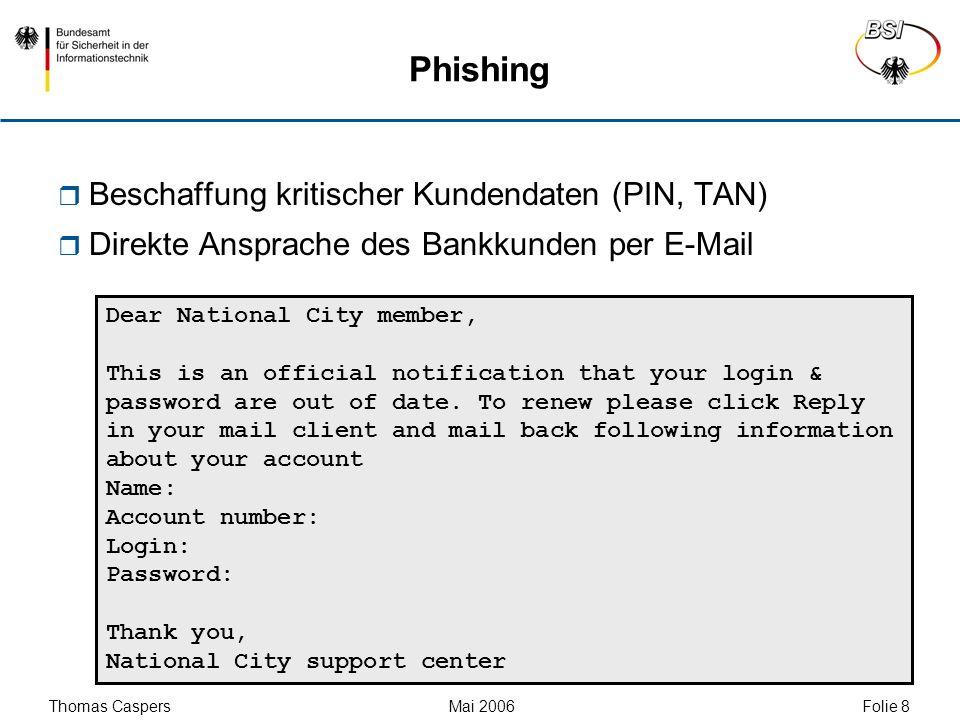 Thomas Caspers Mai 2006 Folie 9 Phishing Beschaffung kritischer Kundendaten (PIN, TAN) Direkte Ansprache des Bankkunden per E-Mail Gefälschte Links in HTML-E-Mails