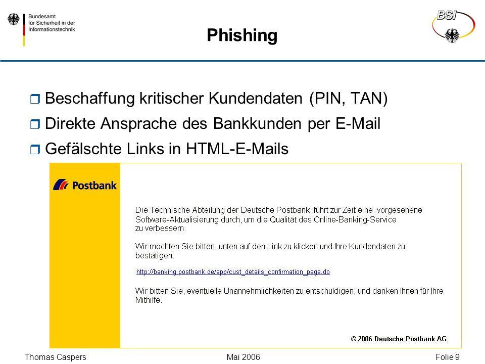 Thomas Caspers Mai 2006 Folie 9 Phishing Beschaffung kritischer Kundendaten (PIN, TAN) Direkte Ansprache des Bankkunden per E-Mail Gefälschte Links in