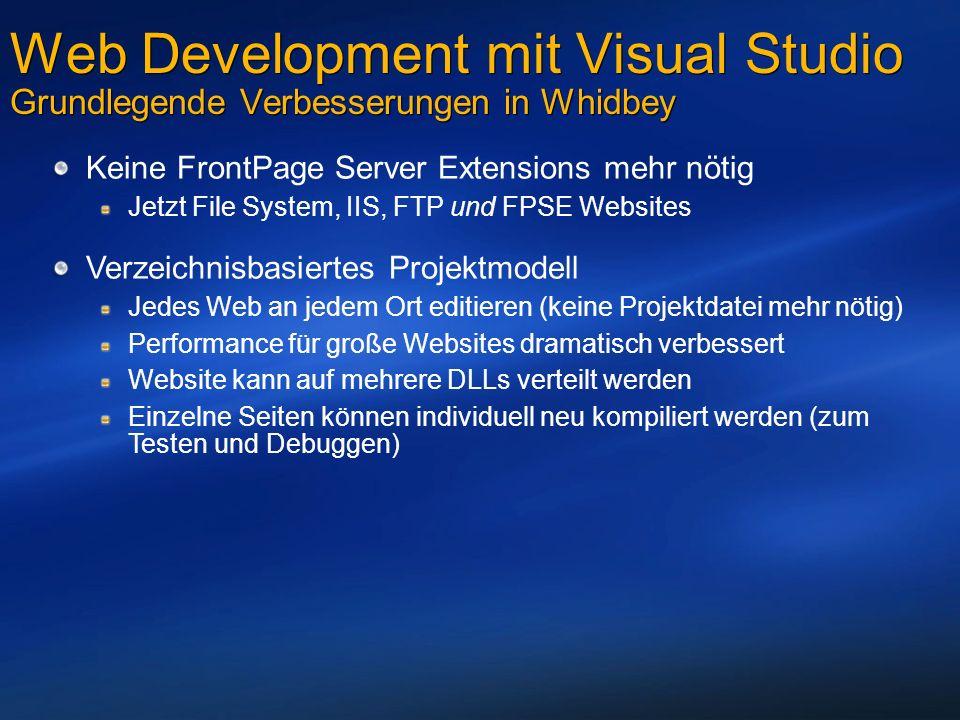 Web Development mit Visual Studio Grundlegende Verbesserungen in Whidbey Keine FrontPage Server Extensions mehr nötig Jetzt File System, IIS, FTP und FPSE Websites Verzeichnisbasiertes Projektmodell Jedes Web an jedem Ort editieren (keine Projektdatei mehr nötig) Performance für große Websites dramatisch verbessert Website kann auf mehrere DLLs verteilt werden Einzelne Seiten können individuell neu kompiliert werden (zum Testen und Debuggen)