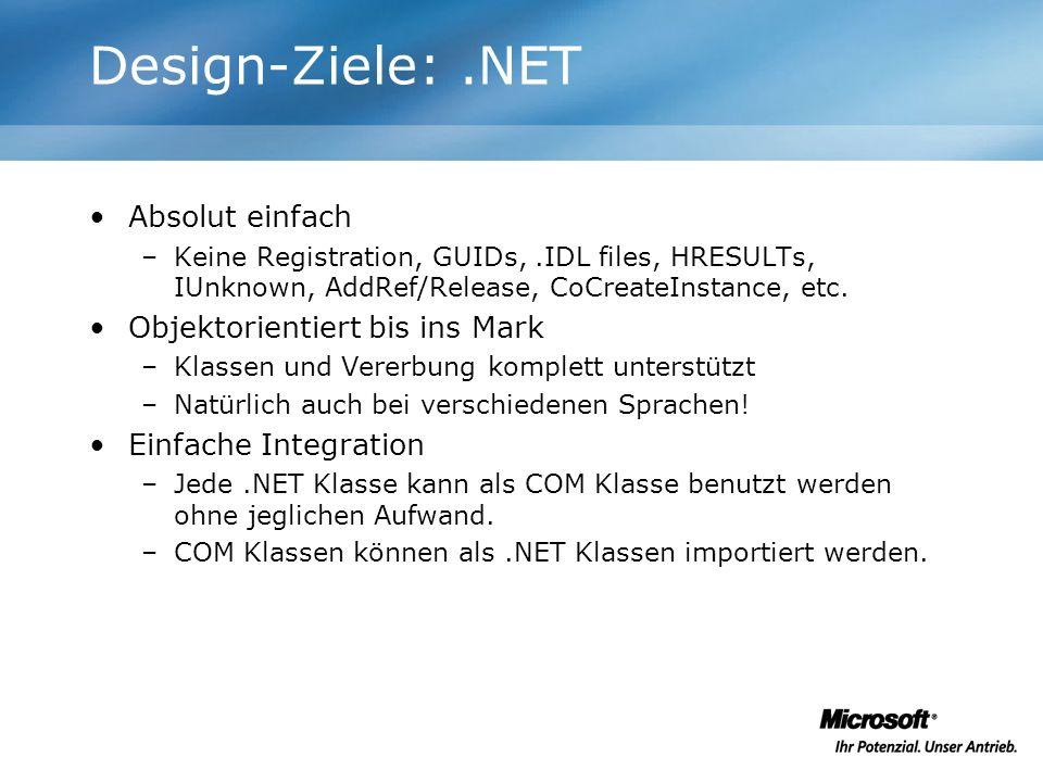 Design-Ziele:.NET Absolut einfach –Keine Registration, GUIDs,.IDL files, HRESULTs, IUnknown, AddRef/Release, CoCreateInstance, etc. Objektorientiert b