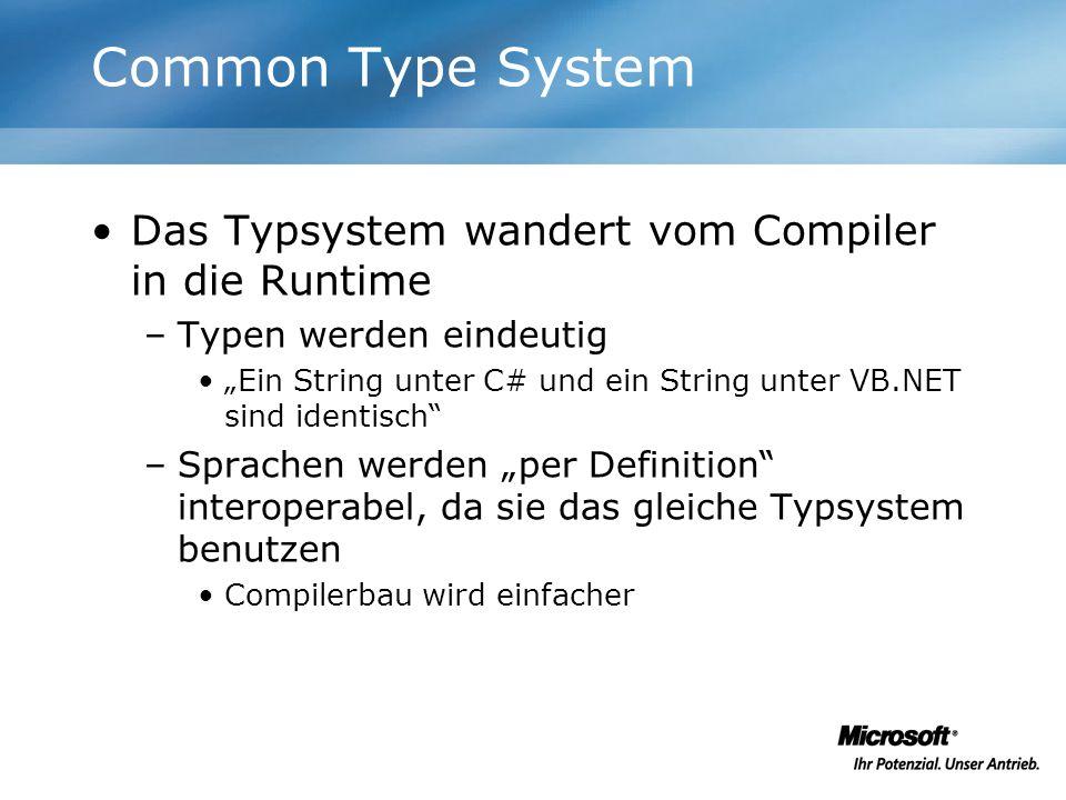 Common Type System Das Typsystem wandert vom Compiler in die Runtime –Typen werden eindeutig Ein String unter C# und ein String unter VB.NET sind iden