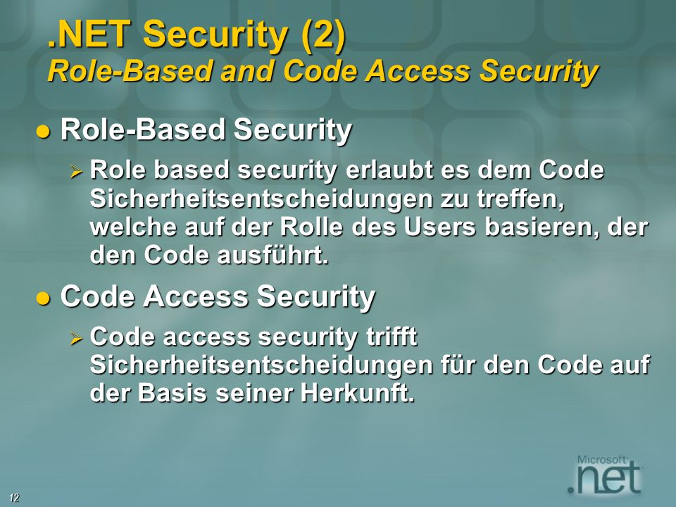 12.NET Security (2) Role-Based and Code Access Security Role-Based Security Role-Based Security Role based security erlaubt es dem Code Sicherheitsentscheidungen zu treffen, welche auf der Rolle des Users basieren, der den Code ausführt.