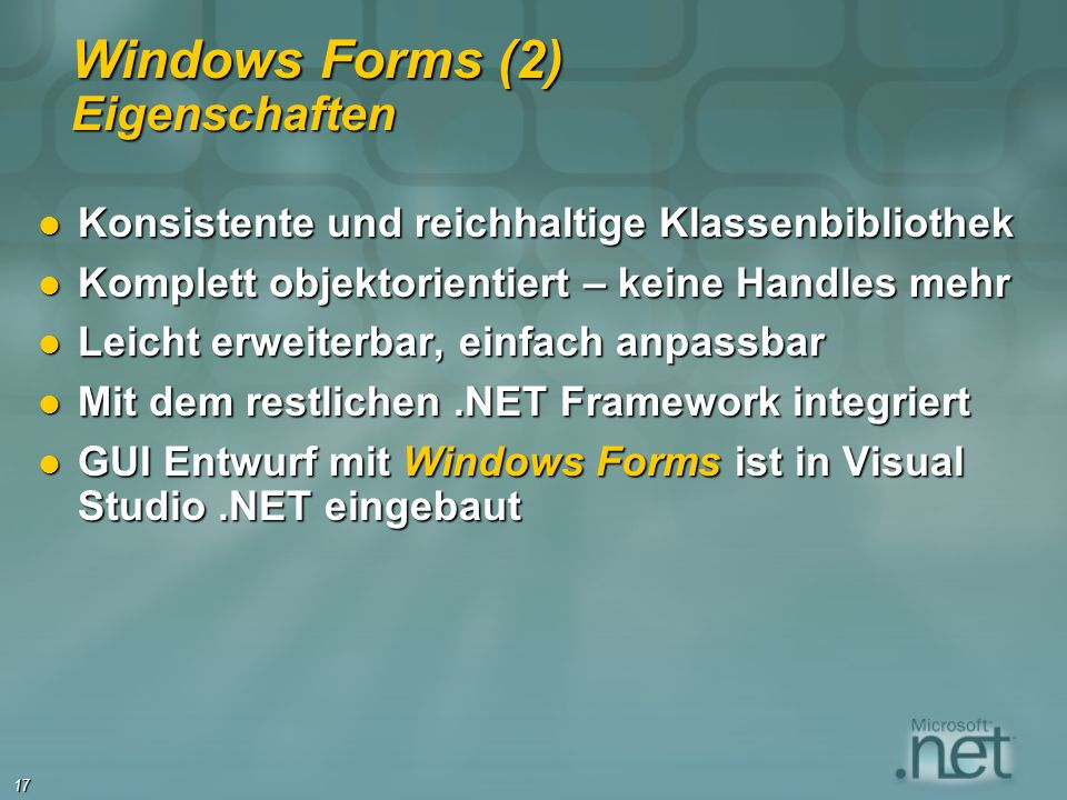 17 Windows Forms (2) Eigenschaften Konsistente und reichhaltige Klassenbibliothek Konsistente und reichhaltige Klassenbibliothek Komplett objektorientiert – keine Handles mehr Komplett objektorientiert – keine Handles mehr Leicht erweiterbar, einfach anpassbar Leicht erweiterbar, einfach anpassbar Mit dem restlichen.NET Framework integriert Mit dem restlichen.NET Framework integriert GUI Entwurf mit Windows Forms ist in Visual Studio.NET eingebaut GUI Entwurf mit Windows Forms ist in Visual Studio.NET eingebaut
