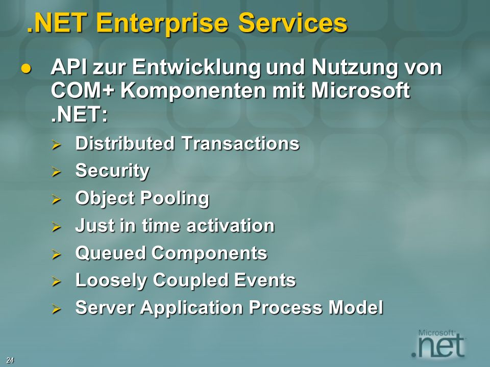 24.NET Enterprise Services API zur Entwicklung und Nutzung von COM+ Komponenten mit Microsoft.NET: API zur Entwicklung und Nutzung von COM+ Komponenten mit Microsoft.NET: Distributed Transactions Distributed Transactions Security Security Object Pooling Object Pooling Just in time activation Just in time activation Queued Components Queued Components Loosely Coupled Events Loosely Coupled Events Server Application Process Model Server Application Process Model