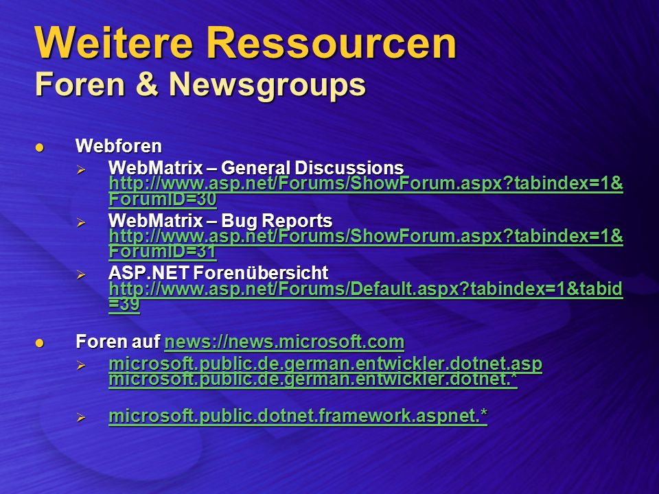 Weitere Ressourcen Foren & Newsgroups Webforen Webforen WebMatrix – General Discussions http://www.asp.net/Forums/ShowForum.aspx?tabindex=1& ForumID=30 WebMatrix – General Discussions http://www.asp.net/Forums/ShowForum.aspx?tabindex=1& ForumID=30 http://www.asp.net/Forums/ShowForum.aspx?tabindex=1& ForumID=30 http://www.asp.net/Forums/ShowForum.aspx?tabindex=1& ForumID=30 WebMatrix – Bug Reports http://www.asp.net/Forums/ShowForum.aspx?tabindex=1& ForumID=31 WebMatrix – Bug Reports http://www.asp.net/Forums/ShowForum.aspx?tabindex=1& ForumID=31 http://www.asp.net/Forums/ShowForum.aspx?tabindex=1& ForumID=31 http://www.asp.net/Forums/ShowForum.aspx?tabindex=1& ForumID=31 ASP.NET Forenübersicht http://www.asp.net/Forums/Default.aspx?tabindex=1&tabid =39 ASP.NET Forenübersicht http://www.asp.net/Forums/Default.aspx?tabindex=1&tabid =39 http://www.asp.net/Forums/Default.aspx?tabindex=1&tabid =39 http://www.asp.net/Forums/Default.aspx?tabindex=1&tabid =39 Foren auf news://news.microsoft.com Foren auf news://news.microsoft.comnews://news.microsoft.com microsoft.public.de.german.entwickler.dotnet.asp microsoft.public.de.german.entwickler.dotnet.* microsoft.public.de.german.entwickler.dotnet.asp microsoft.public.de.german.entwickler.dotnet.* microsoft.public.de.german.entwickler.dotnet.asp microsoft.public.de.german.entwickler.dotnet.* microsoft.public.de.german.entwickler.dotnet.asp microsoft.public.de.german.entwickler.dotnet.* microsoft.public.dotnet.framework.aspnet.* microsoft.public.dotnet.framework.aspnet.* microsoft.public.dotnet.framework.aspnet.*