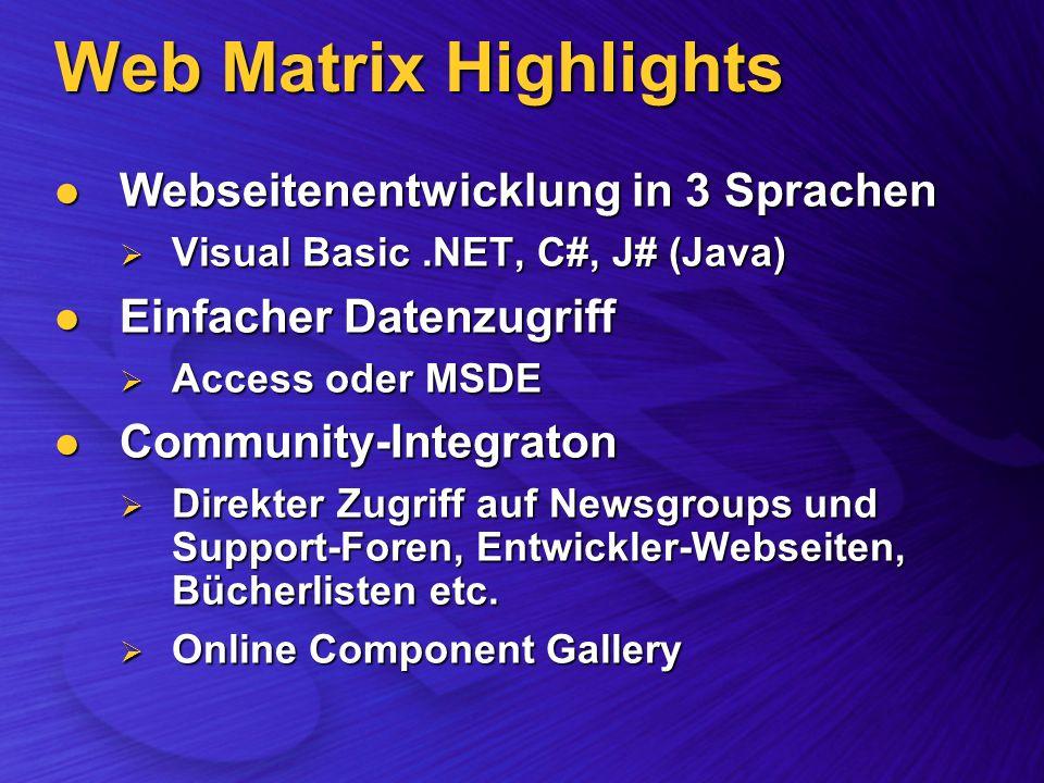 Web Matrix Highlights Webseitenentwicklung in 3 Sprachen Webseitenentwicklung in 3 Sprachen Visual Basic.NET, C#, J# (Java) Visual Basic.NET, C#, J# (Java) Einfacher Datenzugriff Einfacher Datenzugriff Access oder MSDE Access oder MSDE Community-Integraton Community-Integraton Direkter Zugriff auf Newsgroups und Support-Foren, Entwickler-Webseiten, Bücherlisten etc.