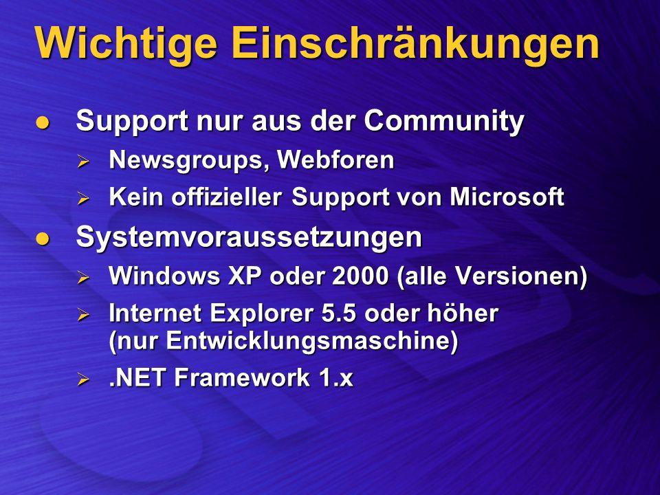 Wichtige Einschränkungen Support nur aus der Community Support nur aus der Community Newsgroups, Webforen Newsgroups, Webforen Kein offizieller Support von Microsoft Kein offizieller Support von Microsoft Systemvoraussetzungen Systemvoraussetzungen Windows XP oder 2000 (alle Versionen) Windows XP oder 2000 (alle Versionen) Internet Explorer 5.5 oder höher (nur Entwicklungsmaschine) Internet Explorer 5.5 oder höher (nur Entwicklungsmaschine).NET Framework 1.x.NET Framework 1.x