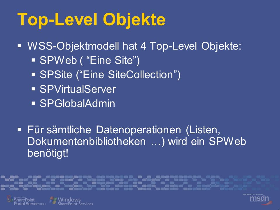 Top-Level Objekte WSS-Objektmodell hat 4 Top-Level Objekte: SPWeb ( Eine Site) SPSite (Eine SiteCollection) SPVirtualServer SPGlobalAdmin Für sämtlich