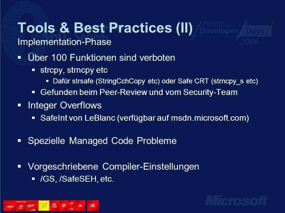 Tools & Best Practices (II) Implementation-Phase Über 100 Funktionen sind verboten strcpy, strncpy etc Dafür strsafe (StringCchCopy etc) oder Safe CRT (strncpy_s etc) Gefunden beim Peer-Review und vom Security-Team Integer Overflows SafeInt von LeBlanc (verfügbar auf msdn.microsoft.com) Spezielle Managed Code Probleme Vorgeschriebene Compiler-Einstellungen /GS, /SafeSEH, etc.