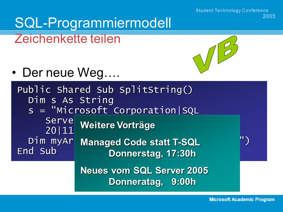 Microsoft Academic Program Student Technology Conference 2005 SQL-Programmiermodell Zeichenkette teilen Public Shared Sub SplitString() Dim s As String Dim s As String s = Microsoft Corporation|SQL Server|2003|SQL-CLR|2002-08- 20|11:32:00|Document|3.b.3 s = Microsoft Corporation|SQL Server|2003|SQL-CLR|2002-08- 20|11:32:00|Document|3.b.3 Dim myArray() As String = Split(s, | ) Dim myArray() As String = Split(s, | ) End Sub Der neue Weg….