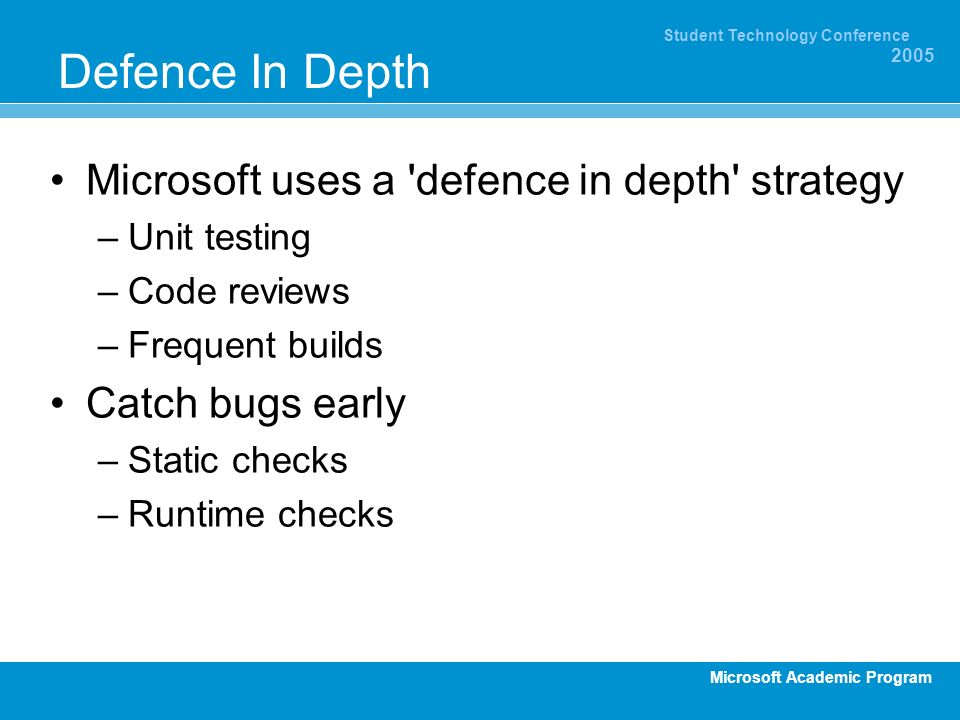 Microsoft Academic Program Student Technology Conference 2005 Defence In Depth Microsoft uses a defence in depth strategy –Unit testing –Code reviews –Frequent builds Catch bugs early –Static checks –Runtime checks