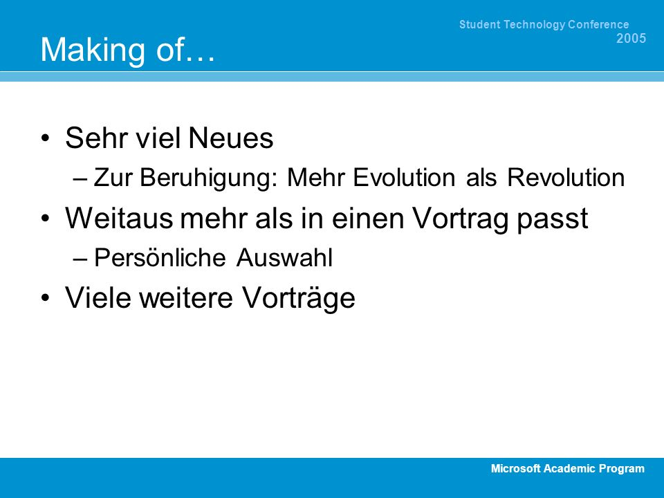 Microsoft Academic Program Student Technology Conference 2005 Making of… Sehr viel Neues –Zur Beruhigung: Mehr Evolution als Revolution Weitaus mehr als in einen Vortrag passt –Persönliche Auswahl Viele weitere Vorträge