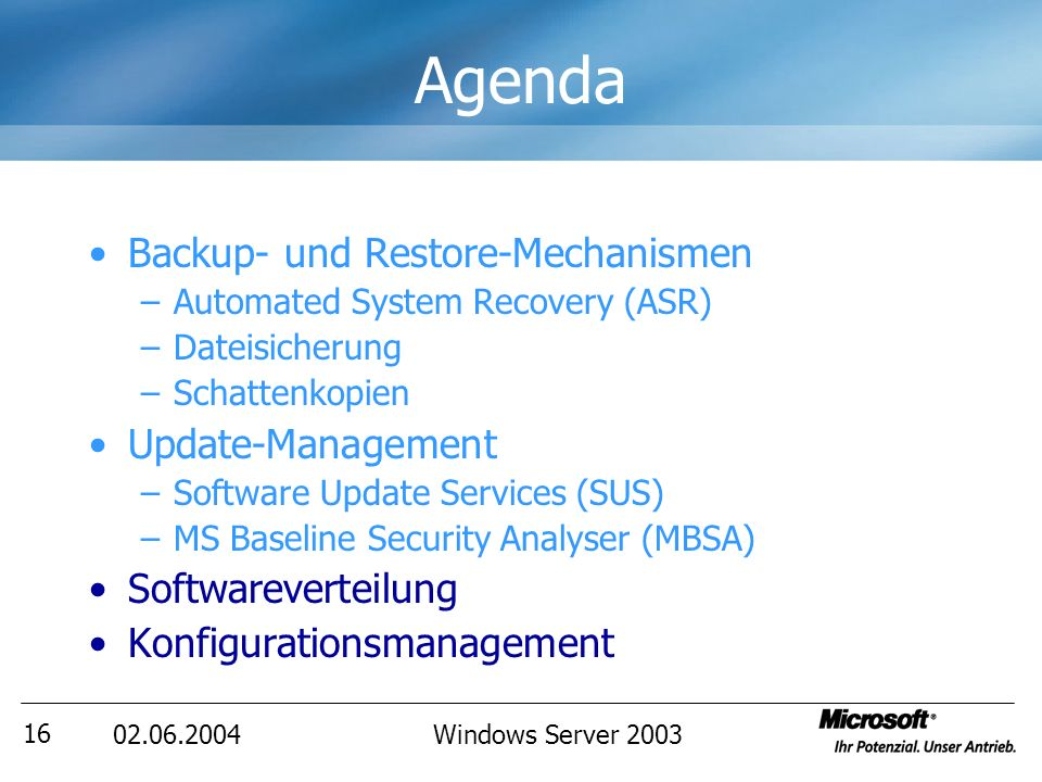 02.06.2004Windows Server 2003 16 Agenda Backup- und Restore-Mechanismen –Automated System Recovery (ASR) –Dateisicherung –Schattenkopien Update-Management –Software Update Services (SUS) –MS Baseline Security Analyser (MBSA) Softwareverteilung Konfigurationsmanagement