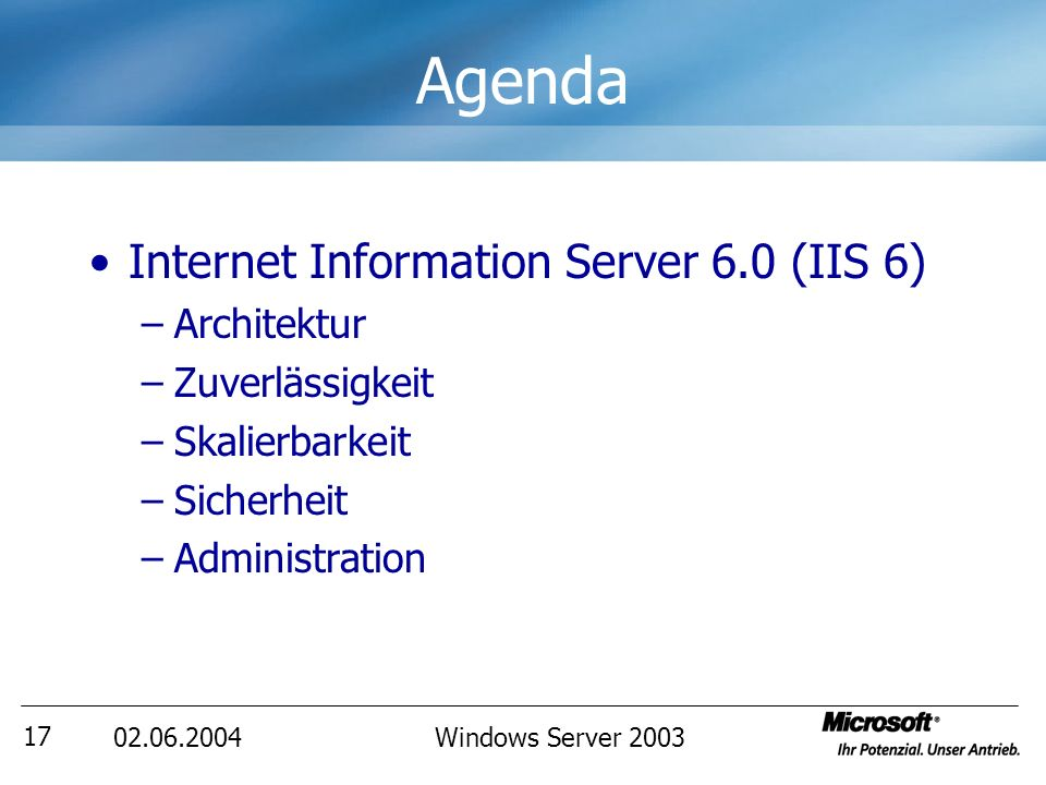 02.06.2004Windows Server 2003 17 Agenda Internet Information Server 6.0 (IIS 6) –Architektur –Zuverlässigkeit –Skalierbarkeit –Sicherheit –Administration