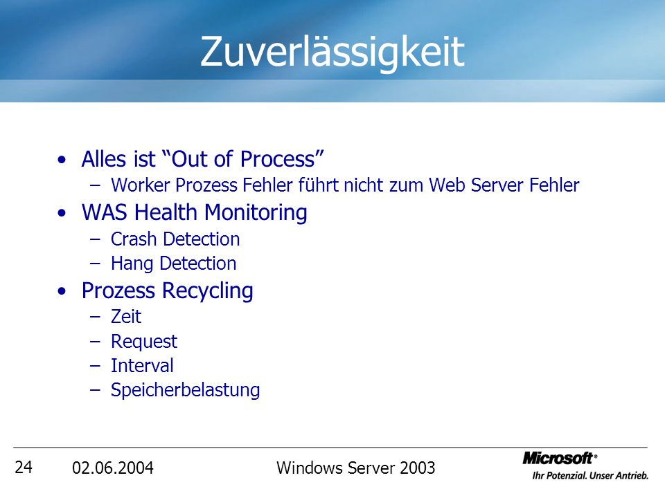Windows Server Zuverlässigkeit Alles ist Out of Process –Worker Prozess Fehler führt nicht zum Web Server Fehler WAS Health Monitoring –Crash Detection –Hang Detection Prozess Recycling –Zeit –Request –Interval –Speicherbelastung
