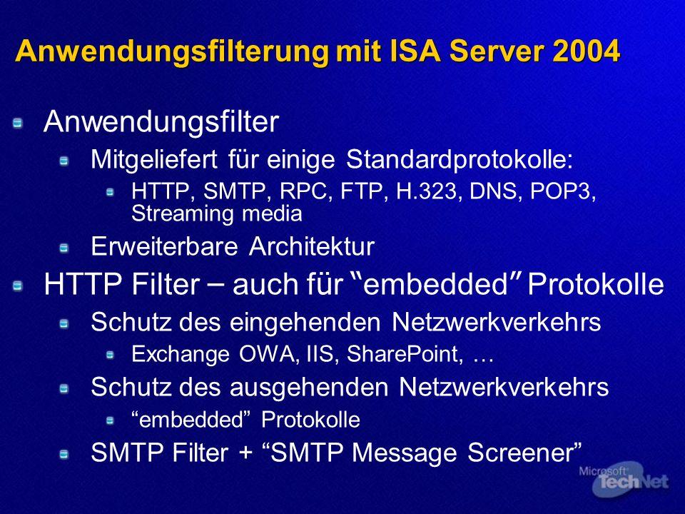 Anwendungsfilterung mit ISA Server 2004 Anwendungsfilter Mitgeliefert für einige Standardprotokolle: HTTP, SMTP, RPC, FTP, H.323, DNS, POP3, Streaming media Erweiterbare Architektur HTTP Filter – auch f ü r embedded Protokolle Schutz des eingehenden Netzwerkverkehrs Exchange OWA, IIS, SharePoint, … Schutz des ausgehenden Netzwerkverkehrs embedded Protokolle SMTP Filter + SMTP Message Screener