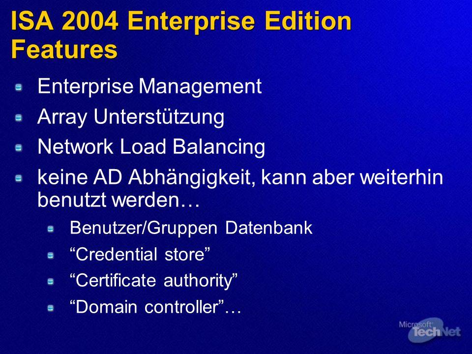 ISA 2004 Enterprise Edition Features Enterprise Management Array Unterstützung Network Load Balancing keine AD Abhängigkeit, kann aber weiterhin benutzt werden… Benutzer/Gruppen Datenbank Credential store Certificate authority Domain controller…