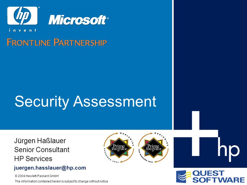 © 2004 Hewlett-Packard GmbH The information contained herein is subject to change without notice Security Assessment Jürgen Haßlauer Senior Consultant HP Services juergen.hasslauer@hp.com