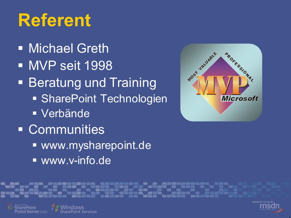 Referent Michael Greth MVP seit 1998 Beratung und Training SharePoint Technologien Verbände Communities www.mysharepoint.de www.v-info.de