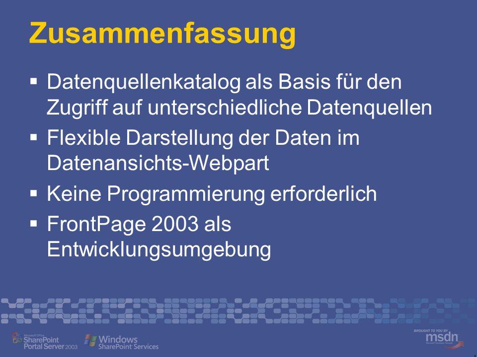 Zusammenfassung Datenquellenkatalog als Basis für den Zugriff auf unterschiedliche Datenquellen Flexible Darstellung der Daten im Datenansichts-Webpart Keine Programmierung erforderlich FrontPage 2003 als Entwicklungsumgebung