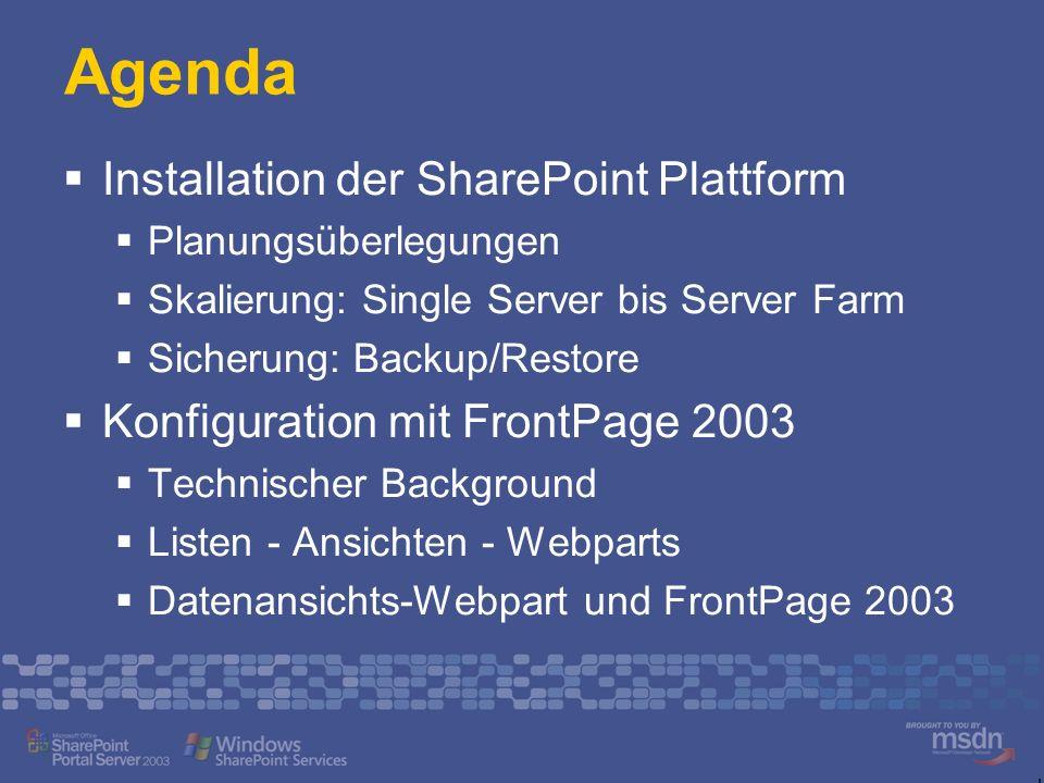 Agenda Installation der SharePoint Plattform Planungsüberlegungen Skalierung: Single Server bis Server Farm Sicherung: Backup/Restore Konfiguration mit FrontPage 2003 Technischer Background Listen - Ansichten - Webparts Datenansichts-Webpart und FrontPage 2003