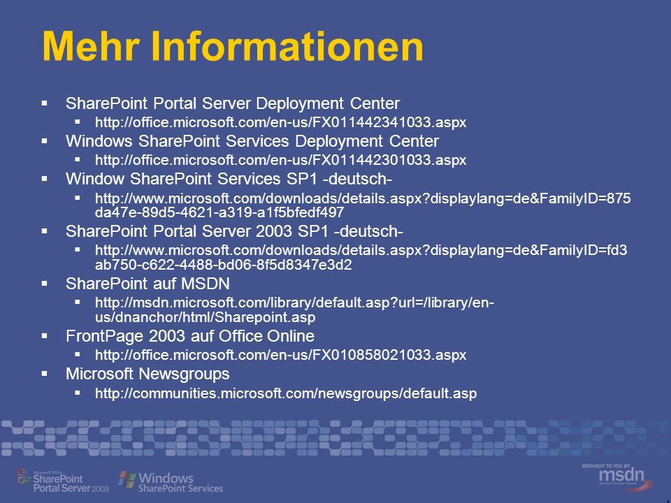 Mehr Informationen SharePoint Portal Server Deployment Center http://office.microsoft.com/en-us/FX011442341033.aspx Windows SharePoint Services Deployment Center http://office.microsoft.com/en-us/FX011442301033.aspx Window SharePoint Services SP1 -deutsch- http://www.microsoft.com/downloads/details.aspx?displaylang=de&FamilyID=875 da47e-89d5-4621-a319-a1f5bfedf497 SharePoint Portal Server 2003 SP1 -deutsch- http://www.microsoft.com/downloads/details.aspx?displaylang=de&FamilyID=fd3 ab750-c622-4488-bd06-8f5d8347e3d2 SharePoint auf MSDN http://msdn.microsoft.com/library/default.asp?url=/library/en- us/dnanchor/html/Sharepoint.asp FrontPage 2003 auf Office Online http://office.microsoft.com/en-us/FX010858021033.aspx Microsoft Newsgroups http://communities.microsoft.com/newsgroups/default.asp