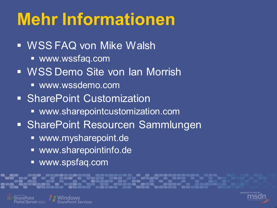 Mehr Informationen WSS FAQ von Mike Walsh www.wssfaq.com WSS Demo Site von Ian Morrish www.wssdemo.com SharePoint Customization www.sharepointcustomization.com SharePoint Resourcen Sammlungen www.mysharepoint.de www.sharepointinfo.de www.spsfaq.com