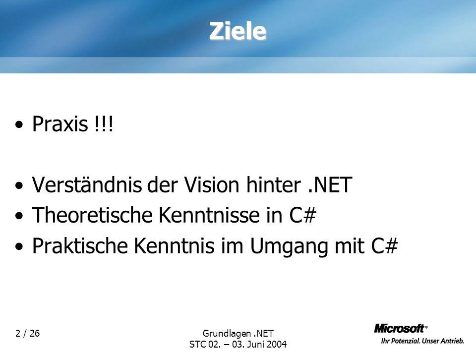 Grundlagen.NET STC 02. – 03. Juni 2004 2 / 26Ziele Praxis !!! Verständnis der Vision hinter.NET Theoretische Kenntnisse in C# Praktische Kenntnis im U