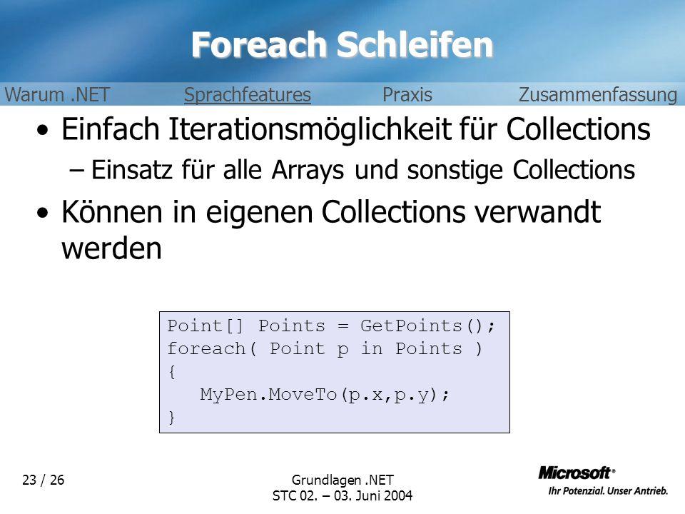 Grundlagen.NET STC 02. – 03. Juni 2004 23 / 26 Foreach Schleifen Einfach Iterationsmöglichkeit für Collections –Einsatz für alle Arrays und sonstige C