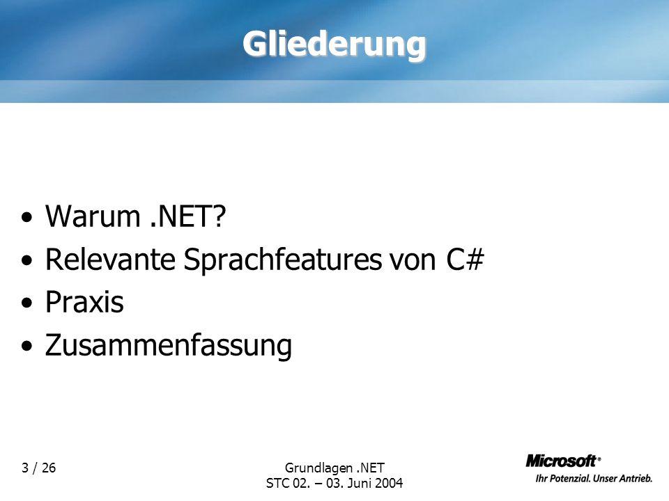 Grundlagen.NET STC 02. – 03. Juni 2004 3 / 26Gliederung Warum.NET? Relevante Sprachfeatures von C# Praxis Zusammenfassung