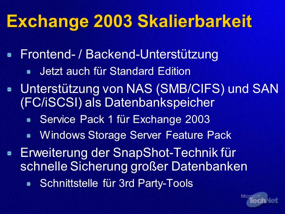 Exchange 2003 Skalierbarkeit Frontend- / Backend-Unterstützung Jetzt auch für Standard Edition Unterstützung von NAS (SMB/CIFS) und SAN (FC/iSCSI) als Datenbankspeicher Service Pack 1 für Exchange 2003 Windows Storage Server Feature Pack Erweiterung der SnapShot-Technik für schnelle Sicherung großer Datenbanken Schnittstelle für 3rd Party-Tools
