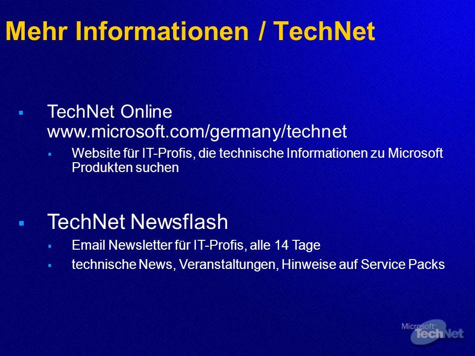 Mehr Informationen / TechNet TechNet Online www.microsoft.com/germany/technet Website für IT-Profis, die technische Informationen zu Microsoft Produkten suchen TechNet Newsflash Email Newsletter für IT-Profis, alle 14 Tage technische News, Veranstaltungen, Hinweise auf Service Packs