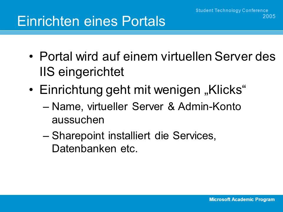 Microsoft Academic Program Student Technology Conference 2005 Einrichten eines Portals Portal wird auf einem virtuellen Server des IIS eingerichtet Einrichtung geht mit wenigen Klicks –Name, virtueller Server & Admin-Konto aussuchen –Sharepoint installiert die Services, Datenbanken etc.