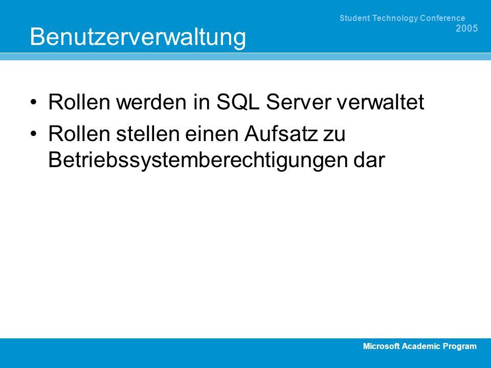 Microsoft Academic Program Student Technology Conference 2005 Benutzerverwaltung Rollen werden in SQL Server verwaltet Rollen stellen einen Aufsatz zu Betriebssystemberechtigungen dar