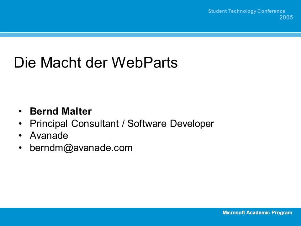 Microsoft Academic Program Student Technology Conference 2005 Die Macht der WebParts Bernd Malter Principal Consultant / Software Developer Avanade be