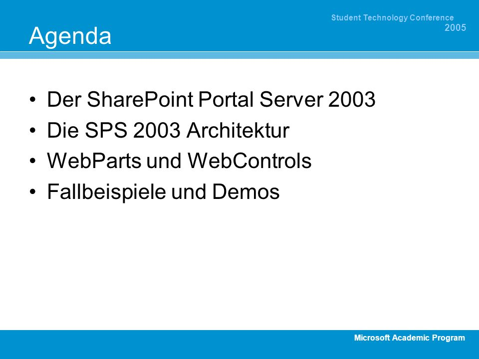 Microsoft Academic Program Student Technology Conference 2005 Agenda Der SharePoint Portal Server 2003 Die SPS 2003 Architektur WebParts und WebControls Fallbeispiele und Demos