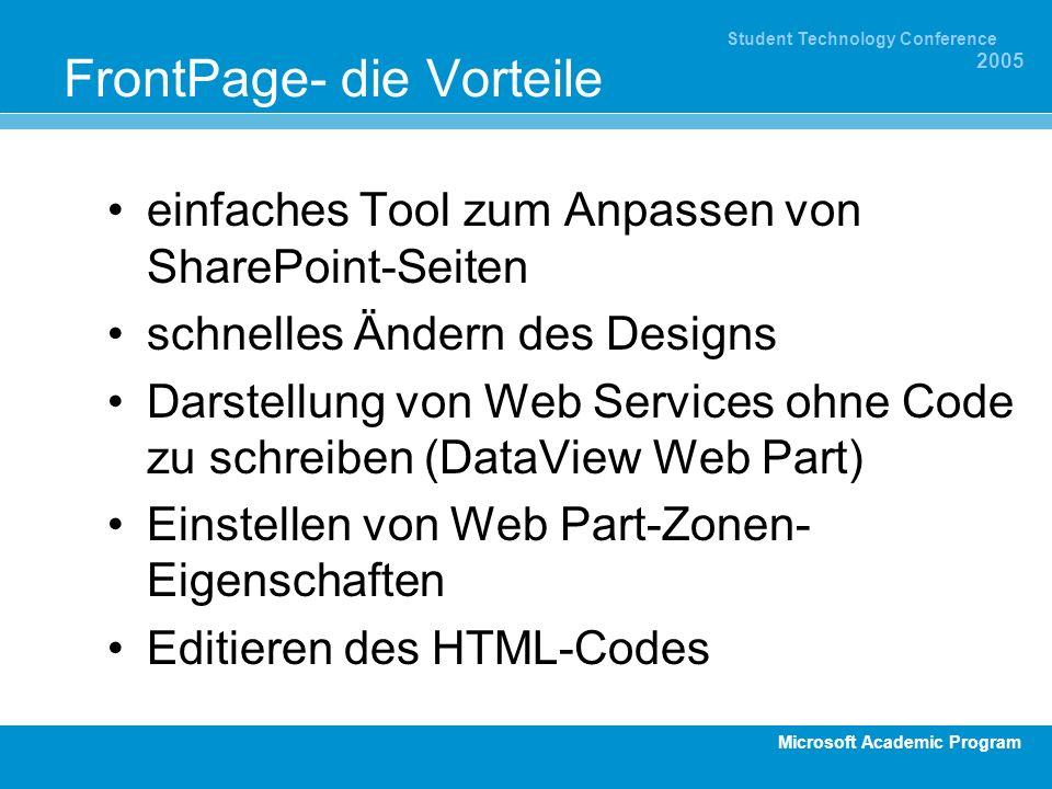 Microsoft Academic Program Student Technology Conference 2005 FrontPage- die Vorteile einfaches Tool zum Anpassen von SharePoint-Seiten schnelles Ändern des Designs Darstellung von Web Services ohne Code zu schreiben (DataView Web Part) Einstellen von Web Part-Zonen- Eigenschaften Editieren des HTML-Codes