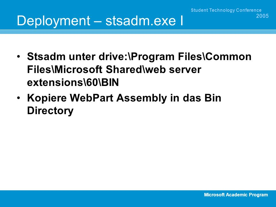 Microsoft Academic Program Student Technology Conference 2005 Deployment – stsadm.exe I Stsadm unter drive:\Program Files\Common Files\Microsoft Shared\web server extensions\60\BIN Kopiere WebPart Assembly in das Bin Directory