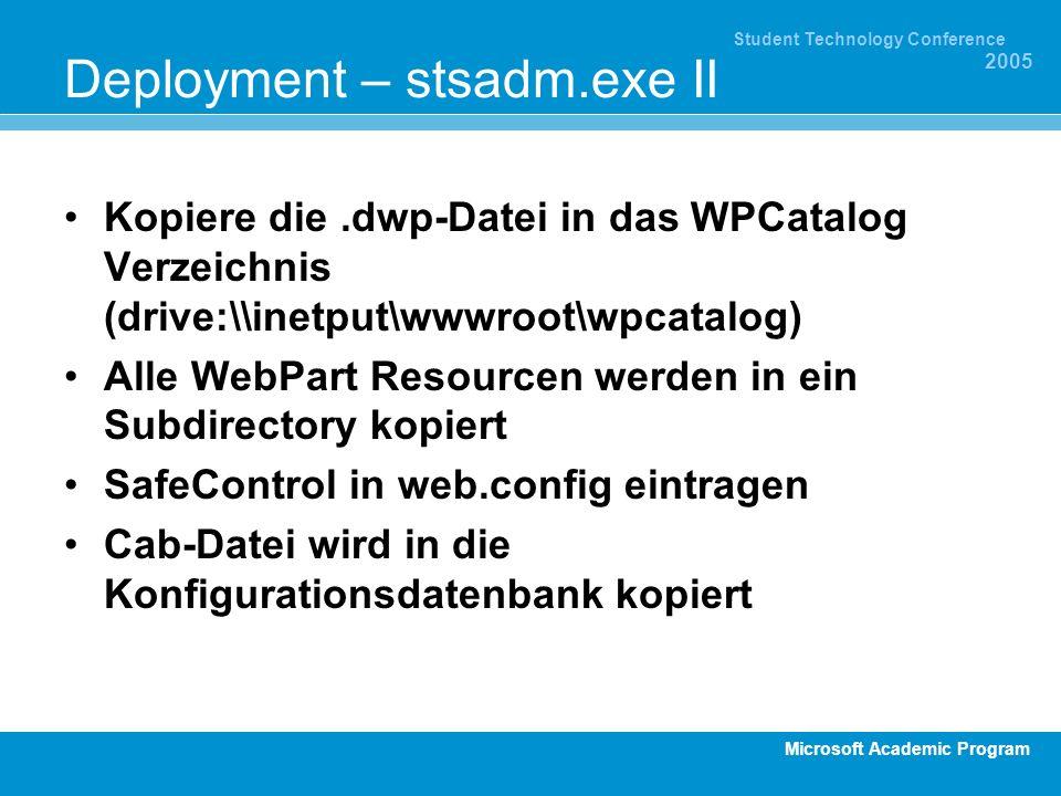 Microsoft Academic Program Student Technology Conference 2005 Deployment – stsadm.exe II Kopiere die.dwp-Datei in das WPCatalog Verzeichnis (drive:\\inetput\wwwroot\wpcatalog) Alle WebPart Resourcen werden in ein Subdirectory kopiert SafeControl in web.config eintragen Cab-Datei wird in die Konfigurationsdatenbank kopiert
