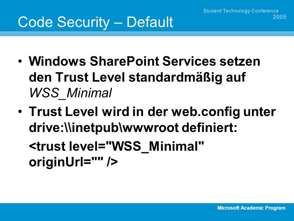 Microsoft Academic Program Student Technology Conference 2005 Code Security – Default Windows SharePoint Services setzen den Trust Level standardmäßig auf WSS_Minimal Trust Level wird in der web.config unter drive:\\inetpub\wwwroot definiert: