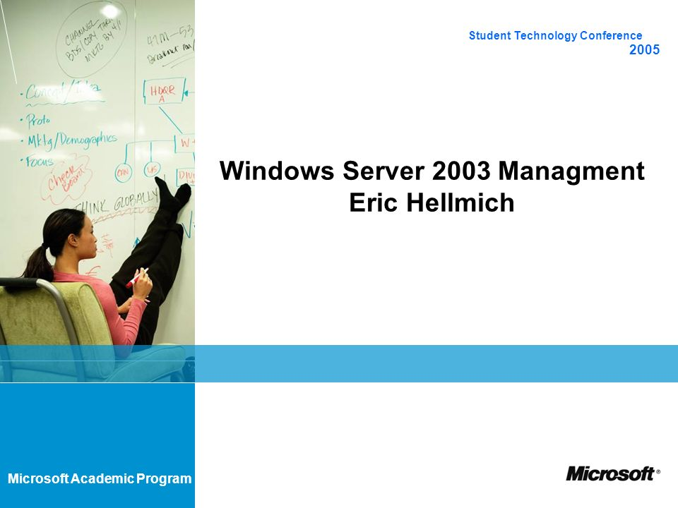Microsoft Academic Program Windows Server 2003 Managment Eric Hellmich Student Technology Conference 2005