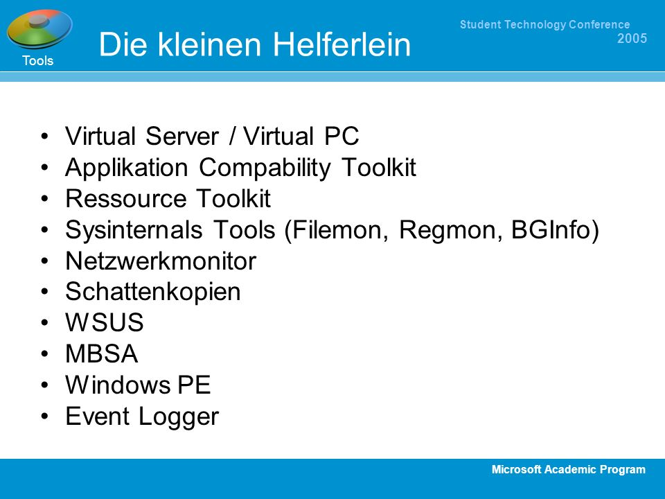 Microsoft Academic Program Student Technology Conference 2005 Die kleinen Helferlein Virtual Server / Virtual PC Applikation Compability Toolkit Resso