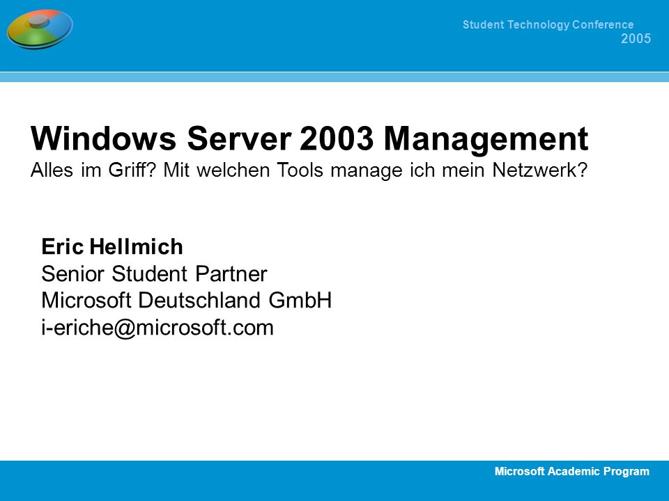Microsoft Academic Program Student Technology Conference 2005 Windows Server 2003 Management Alles im Griff? Mit welchen Tools manage ich mein Netzwer