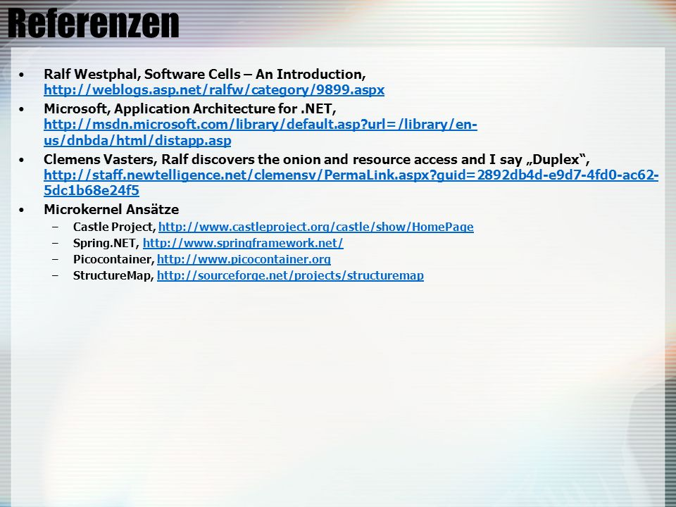 Referenzen Ralf Westphal, Software Cells – An Introduction, http://weblogs.asp.net/ralfw/category/9899.aspx http://weblogs.asp.net/ralfw/category/9899.aspx Microsoft, Application Architecture for.NET, http://msdn.microsoft.com/library/default.asp?url=/library/en- us/dnbda/html/distapp.asp http://msdn.microsoft.com/library/default.asp?url=/library/en- us/dnbda/html/distapp.asp Clemens Vasters, Ralf discovers the onion and resource access and I say Duplex, http://staff.newtelligence.net/clemensv/PermaLink.aspx?guid=2892db4d-e9d7-4fd0-ac62- 5dc1b68e24f5 http://staff.newtelligence.net/clemensv/PermaLink.aspx?guid=2892db4d-e9d7-4fd0-ac62- 5dc1b68e24f5 Microkernel Ansätze –Castle Project, http://www.castleproject.org/castle/show/HomePagehttp://www.castleproject.org/castle/show/HomePage –Spring.NET, http://www.springframework.net/http://www.springframework.net/ –Picocontainer, http://www.picocontainer.orghttp://www.picocontainer.org –StructureMap, http://sourceforge.net/projects/structuremaphttp://sourceforge.net/projects/structuremap