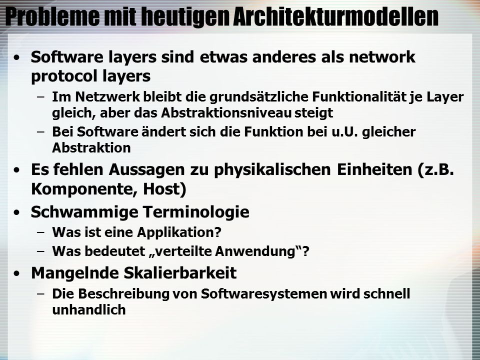 Probleme mit heutigen Architekturmodellen Software layers sind etwas anderes als network protocol layers –Im Netzwerk bleibt die grundsätzliche Funktionalität je Layer gleich, aber das Abstraktionsniveau steigt –Bei Software ändert sich die Funktion bei u.U.